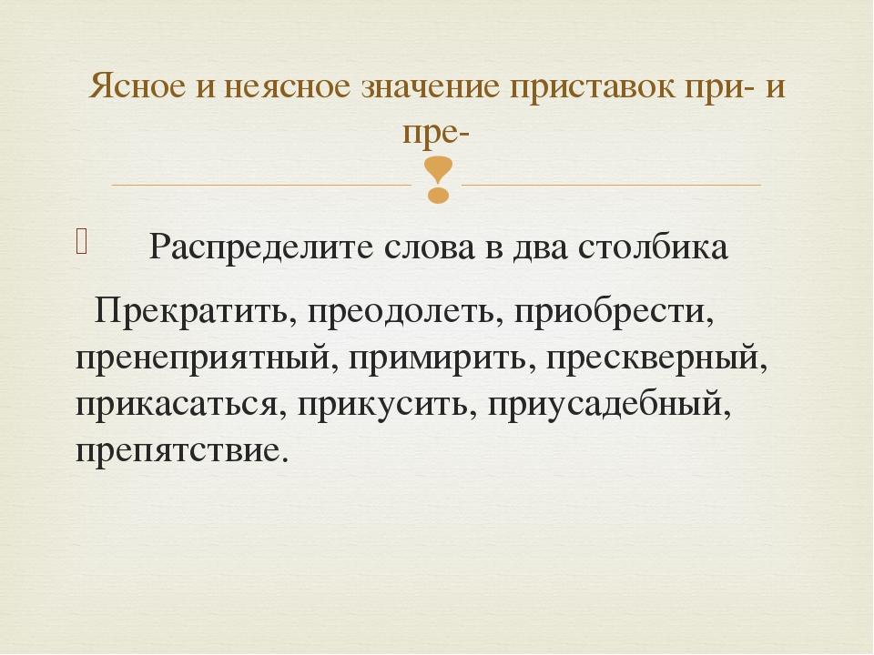 Распределите слова в два столбика Прекратить, преодолеть, приобрести, пренеп...