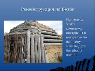 Реконструкция на Ботае Изготовлен эскиз комплекса, построены в натуральную ве