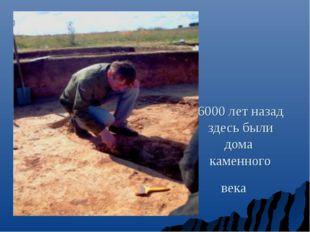 6000 лет назад здесь были дома каменного века