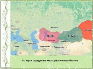 По карте определите места расселения уйсунов http://linda6035.ucoz.ru/