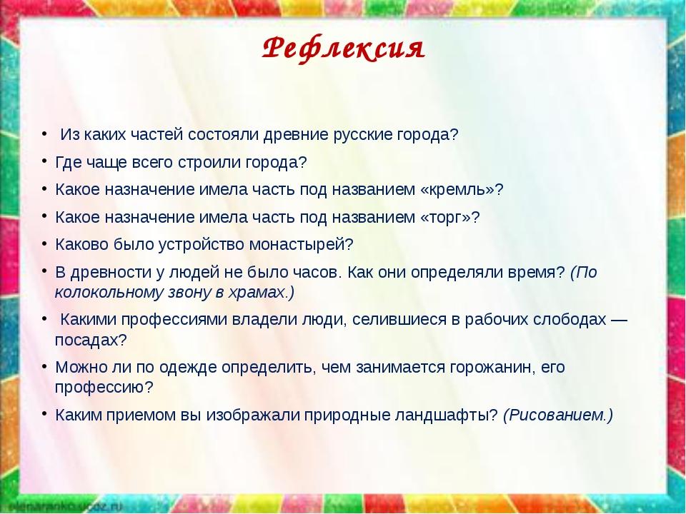 Рефлексия Из каких частей состояли древние русские города? Где чаще всего стр...