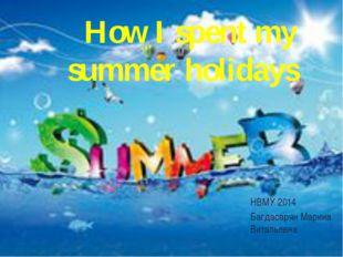 НВМУ 2014 Багдасарян Марина Витальевна How I spent my summer holidays