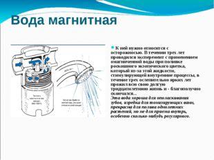 Вода магнитная К ней нужно относится с осторожносью. В течении трех лет прово