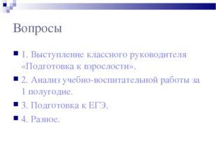 Вопросы 1. Выступление классного руководителя «Подготовка к взрослости». 2. А