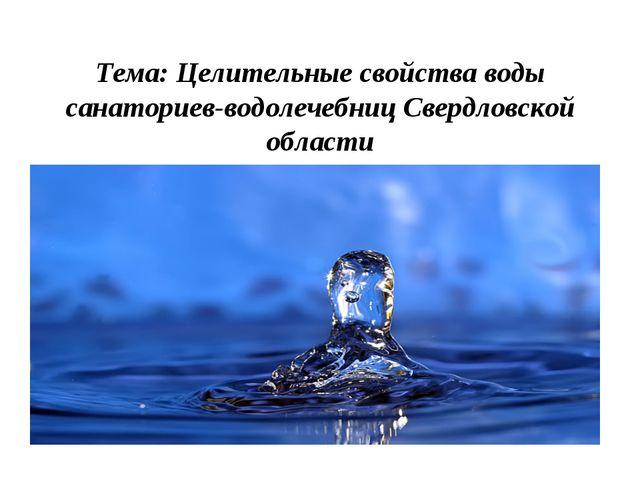Тема: Целительные свойства воды санаториев-водолечебниц Свердловской области