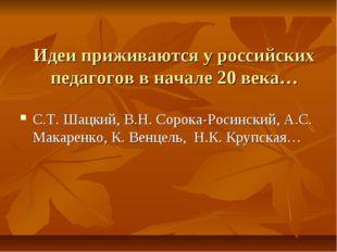 Идеи приживаются у российских педагогов в начале 20 века… С.Т. Шацкий, В.Н. С
