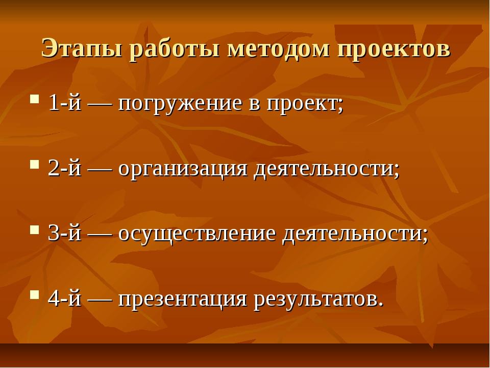 Этапы работы методом проектов 1-й — погружение в проект; 2-й — организация де...