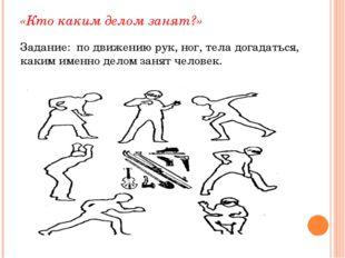 «Кто каким делом занят?» Задание: по движению рук, ног, тела догадаться, каки