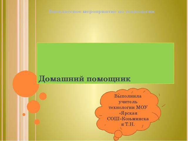Домашний помощник Внеклассное мероприятие по технологии Выполнила учитель тех...