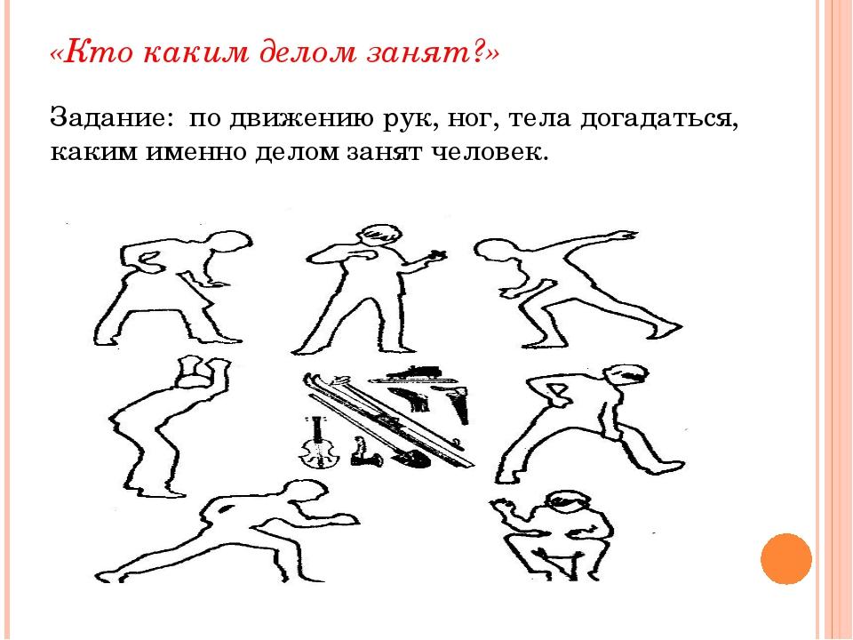 «Кто каким делом занят?» Задание: по движению рук, ног, тела догадаться, каки...