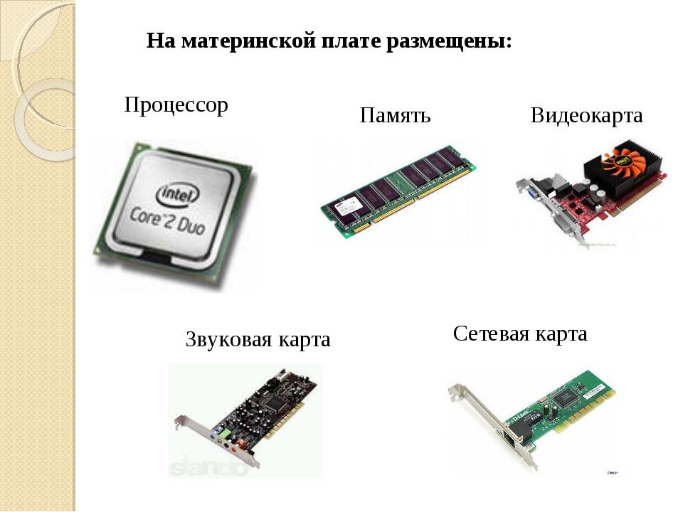 На материнской плате размещены: Процессор Память Звуковая карта Видеокарта Се...