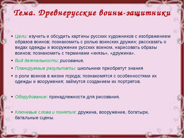 Тема. Древнерусские воины-защитники Цели: изучить и обсудить картины русских...