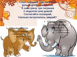 Слон, слониха, два слоненка Шли толпой на водопой, А навстречу три тигренка