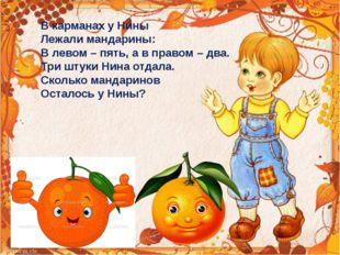 В карманах у Нины Лежали мандарины: В левом – пять, а в правом – два. Три шту