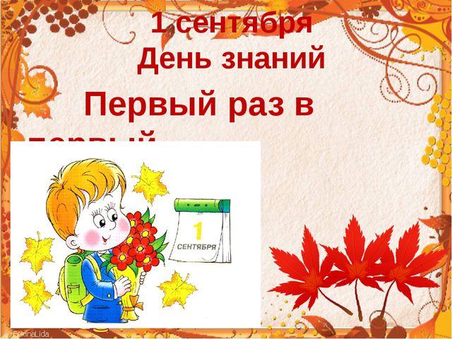 1 сентября День знаний Первый раз в первый класс!