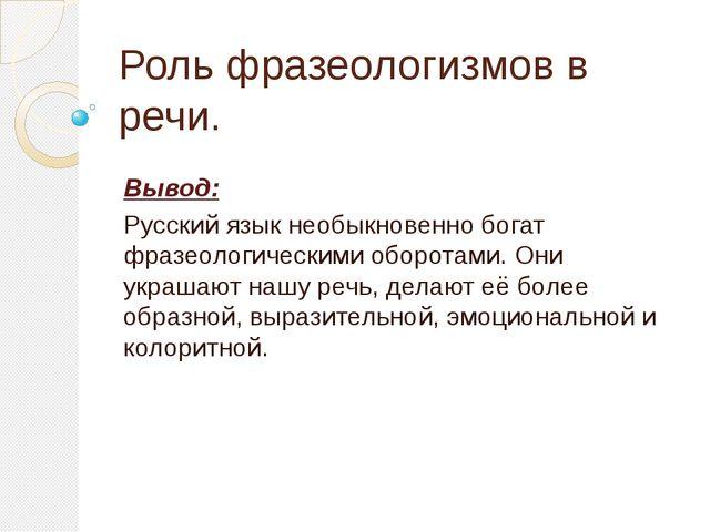 Роль фразеологизмов в речи. Вывод: Русский язык необыкновенно богат фразеолог...