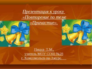 Презентация к уроку «Повторение по теме «Причастие». Пицур Т.М., учитель МОУ