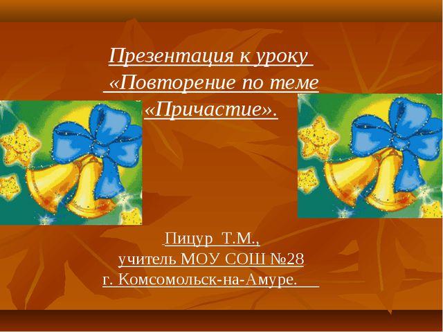 Презентация к уроку «Повторение по теме «Причастие». Пицур Т.М., учитель МОУ...
