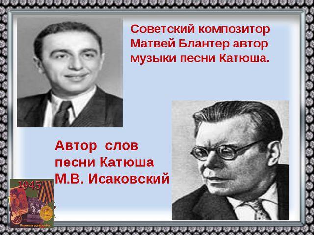 Советский композитор Матвей Блантер автор музыки песни Катюша. Автор слов пес...