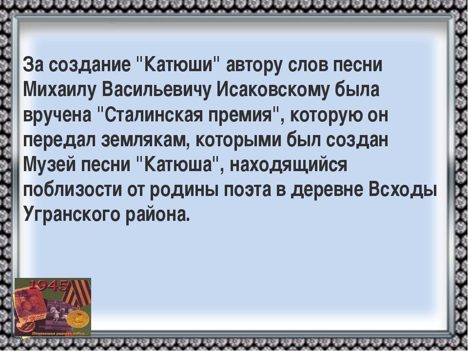 """За создание """"Катюши"""" автору слов песни Михаилу Васильевичу Исаковскому была в..."""