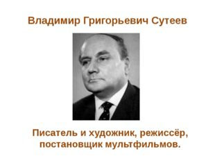 Владимир Григорьевич Сутеев Писатель и художник, режиссёр, постановщик мультф
