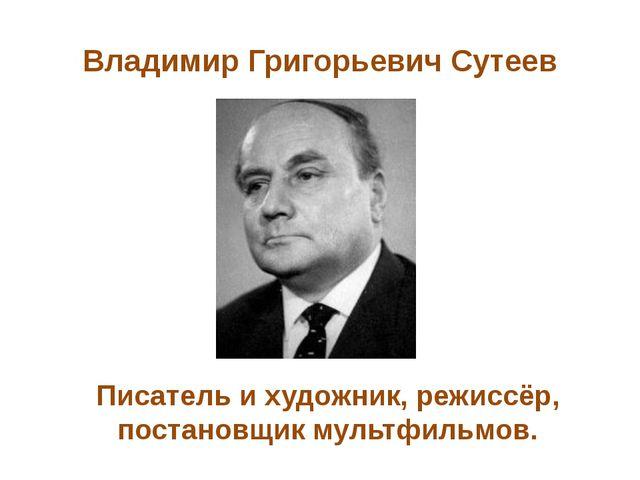 Владимир Григорьевич Сутеев Писатель и художник, режиссёр, постановщик мультф...