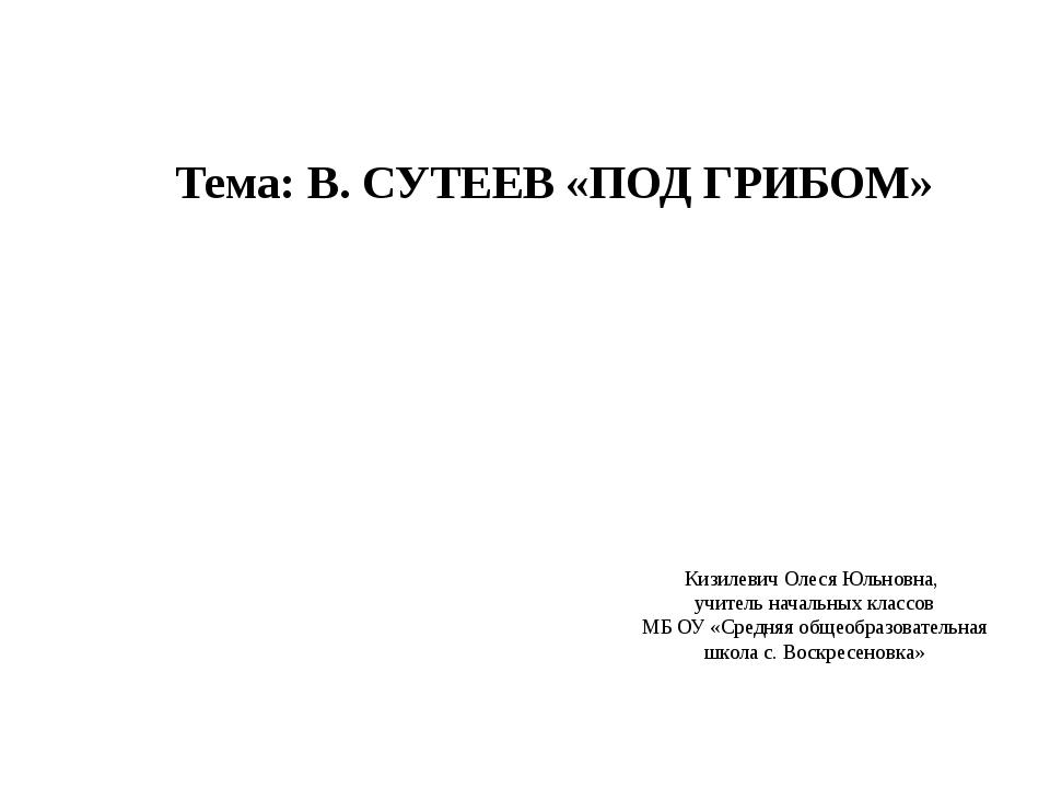 Тема: В. СУТЕЕВ «ПОД ГРИБОМ» Кизилевич Олеся Юльновна, учитель начальных клас...