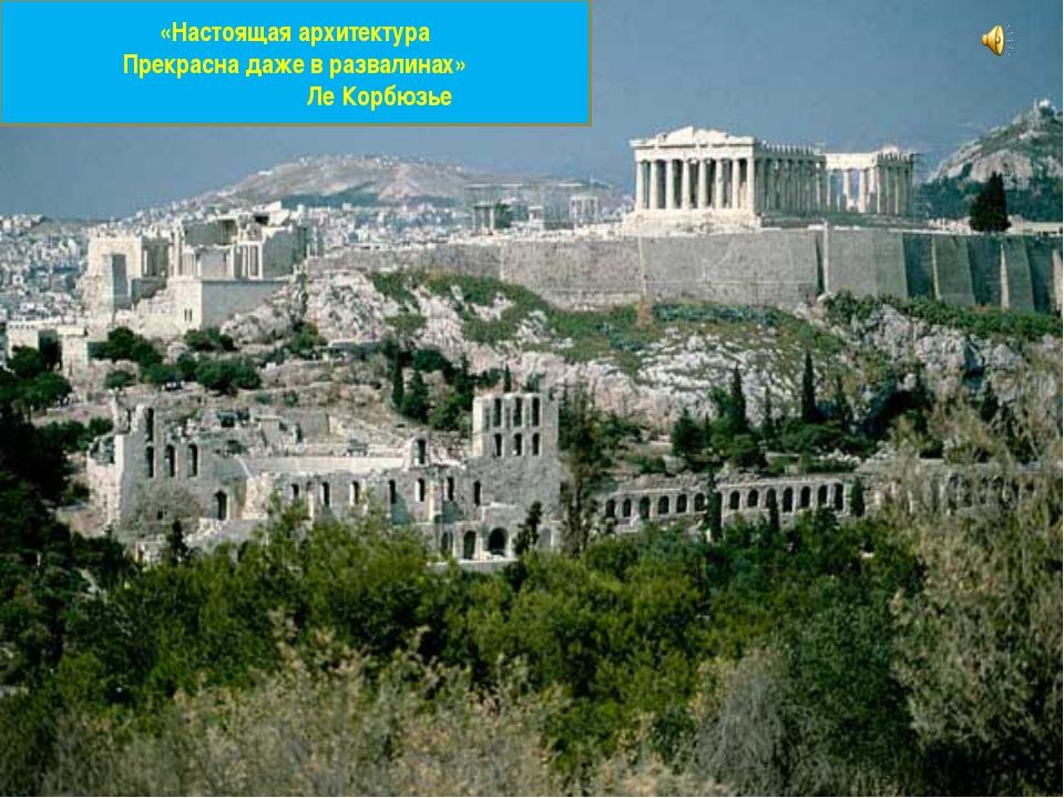 «Настоящая архитектура Прекрасна даже в развалинах» Ле Корбюзье