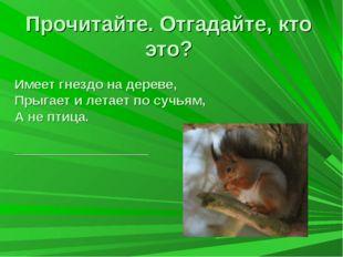 Прочитайте. Отгадайте, кто это? Имеет гнездо на дереве, Прыгает и летает по