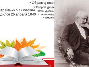 Пётр Ильич Чайковский Родился 25 апреля1840 г.