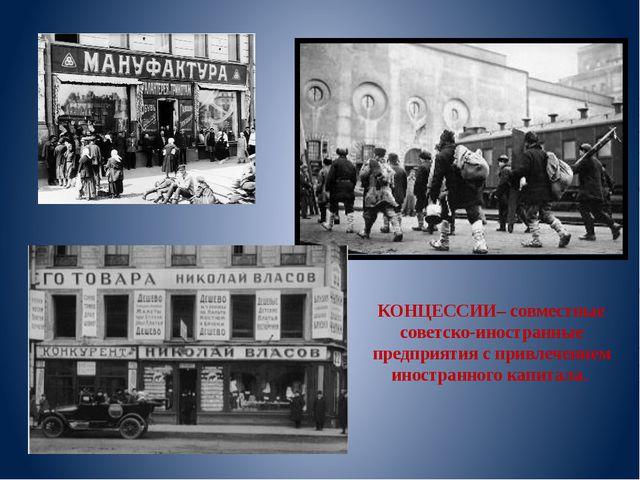 КОНЦЕССИИ– совместные советско-иностранные предприятия с привлечением иностра...