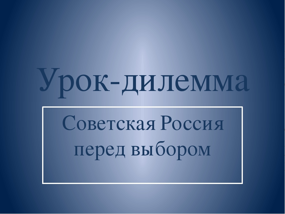 Урок-дилемма Советская Россия перед выбором
