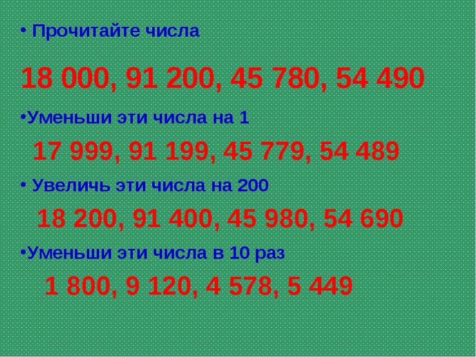 Прочитайте числа 18 000, 91 200, 45 780, 54 490 Уменьши эти числа на 1 Увели...