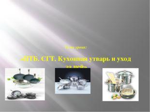 Тема урока: «ПТБ. СГТ. Кухонная утварь и уход за ней»