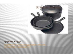 Чугунная посуда Современная чугунная посуда бывает «обычной» (непокрытой) и э