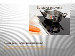 Посуда для стеклокерамических плит Дно в идеале должно быть ровным, матовым и