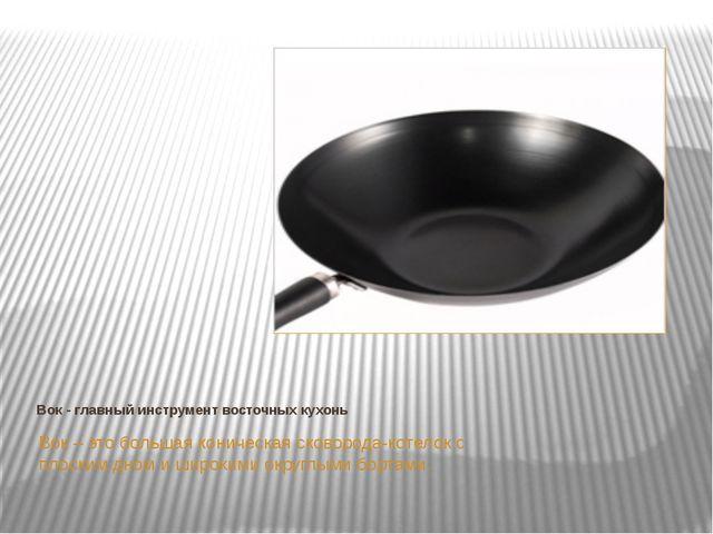 Вок - главный инструмент восточных кухонь Вок – это большая коническая сковор...