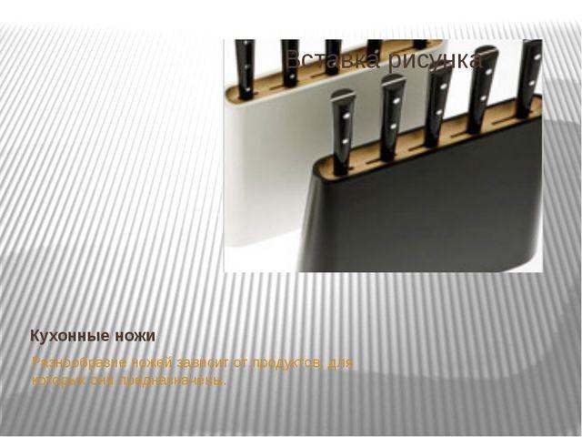 Кухонные ножи Разнообразие ножей зависит от продуктов, для которых они предна...