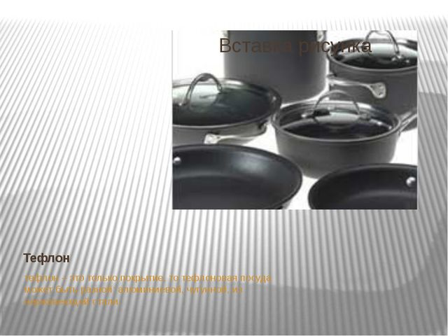Тефлон тефлон – это только покрытие, то тефлоновая посуда может быть разной:...