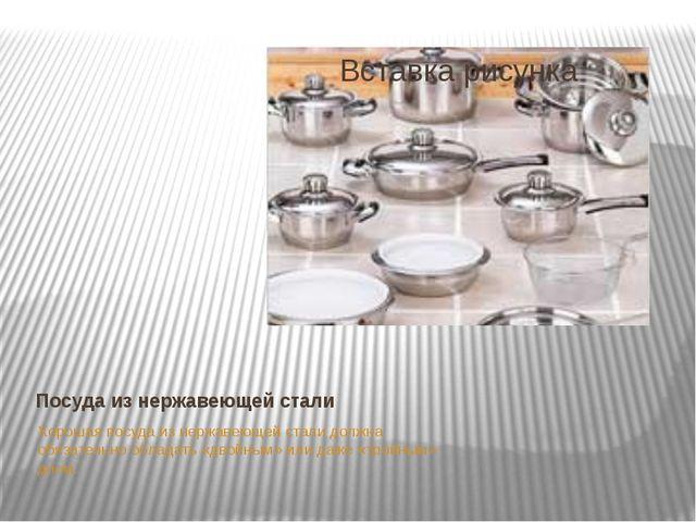 Посуда из нержавеющей стали Хорошая посуда из нержавеющей стали должна обязат...