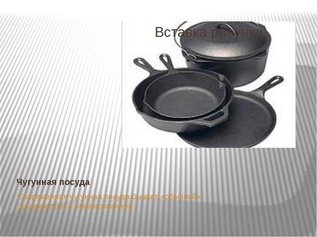 Чугунная посуда Современная чугунная посуда бывает «обычной» (непокрытой) и э...