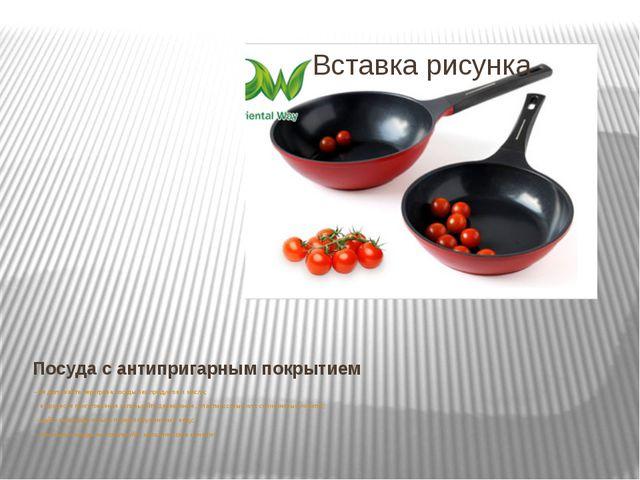 Посуда с антипригарным покрытием - не допускайте перегрева посуды без продукт...