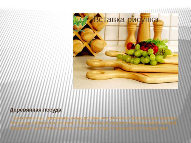 Деревянная посуда - Экологичностью. Деревянная посуда долговечна и абсолютно...