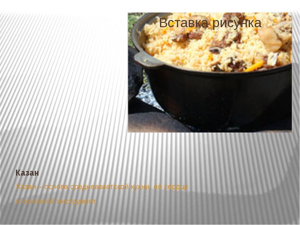 Казан Казан – основа среднеазиатской кухни, её сердце и основной инструмент.
