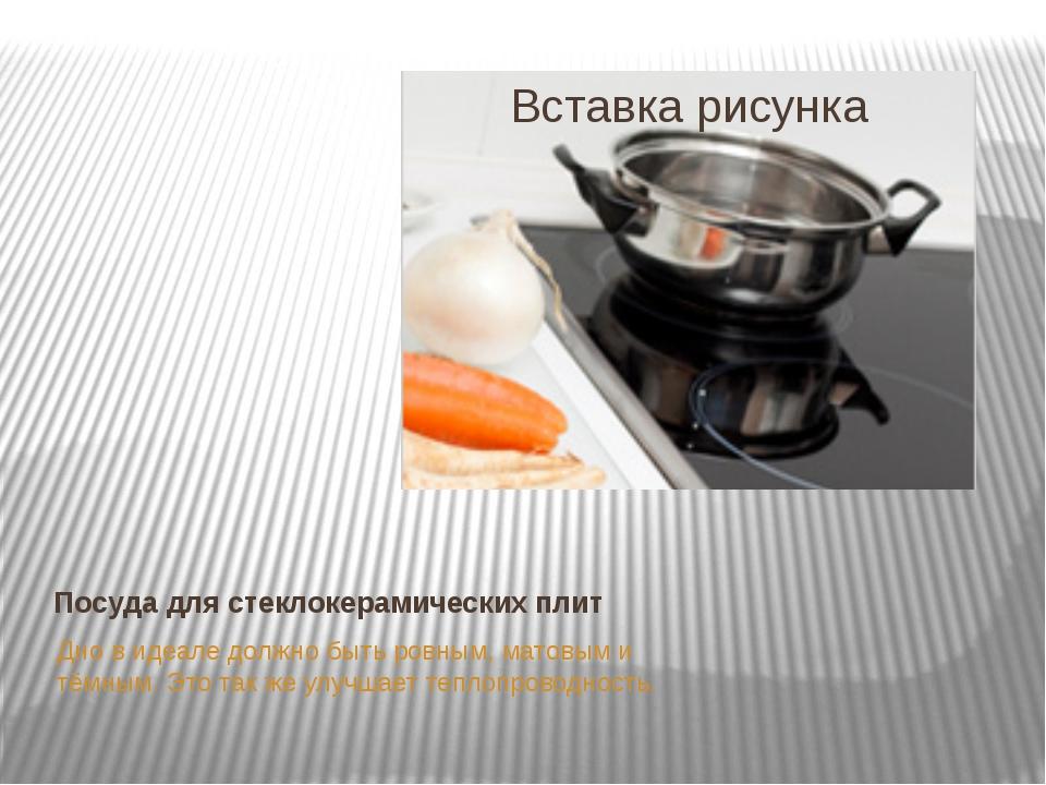 Посуда для стеклокерамических плит Дно в идеале должно быть ровным, матовым и...