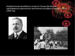 Изобретателем волейбола считаетсяУильям Дж.Морган, преподаватель физического
