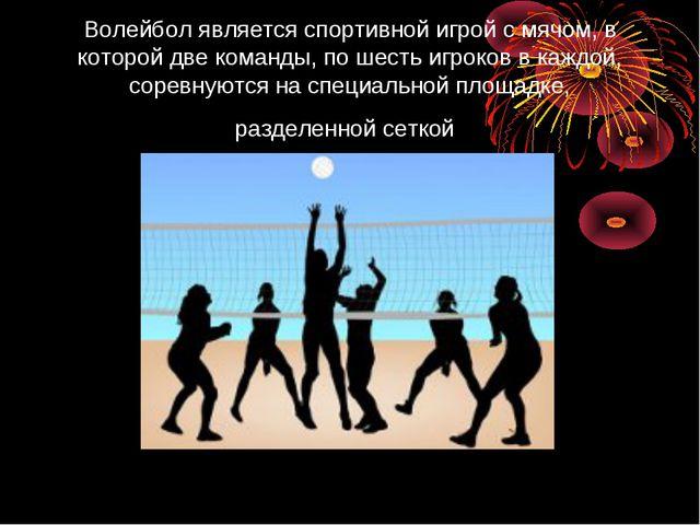 Волейбол является спортивной игрой с мячом, в которой две команды, по шесть и...