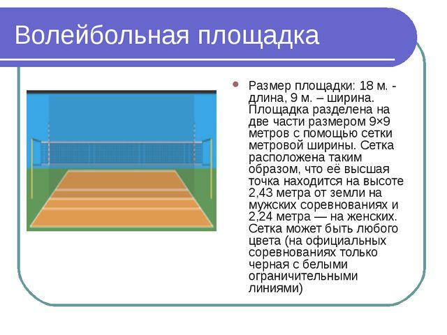 Волейбольная площадка Размер площадки: 18 м. - длина, 9 м. – ширина. Площадка...