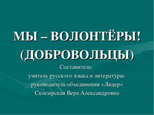 МЫ – ВОЛОНТЁРЫ! (ДОБРОВОЛЬЦЫ) Составитель: учитель русского языка и литератур
