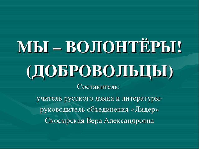 МЫ – ВОЛОНТЁРЫ! (ДОБРОВОЛЬЦЫ) Составитель: учитель русского языка и литератур...